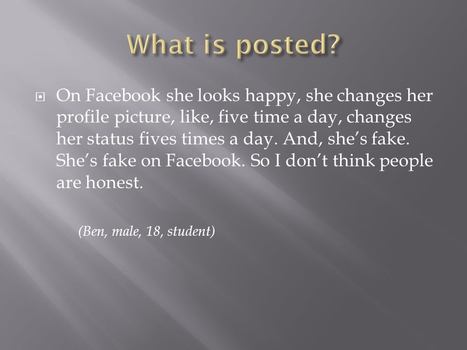 On Facebook she looks happy, she changes her profile picture, like, five time a day, changes her status fives times a day.