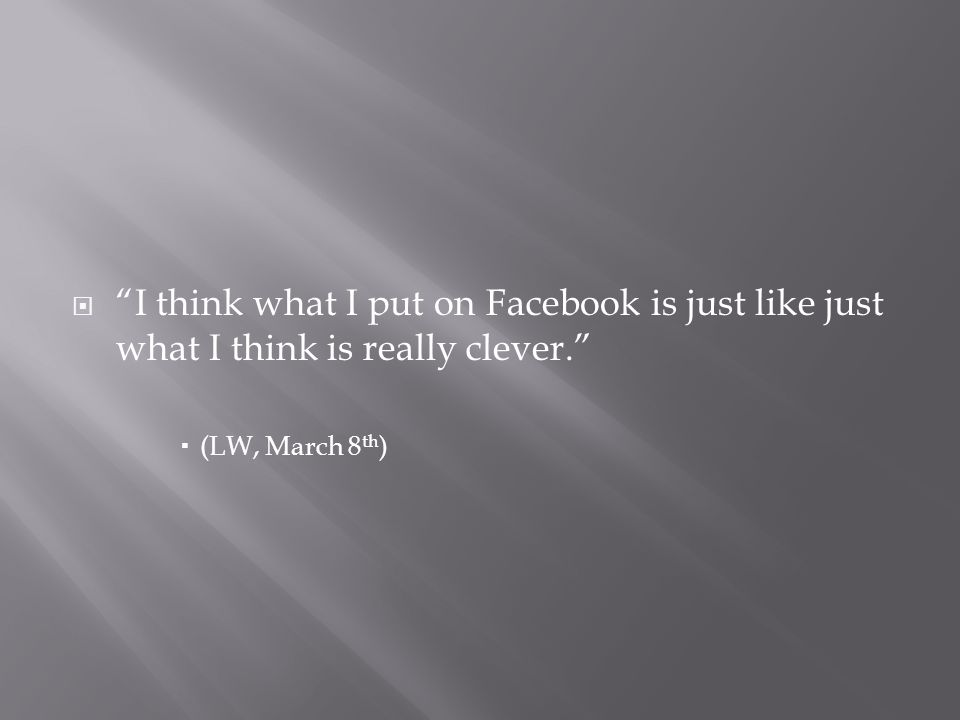 I think what I put on Facebook is just like just what I think is really clever. (LW, March 8 th )