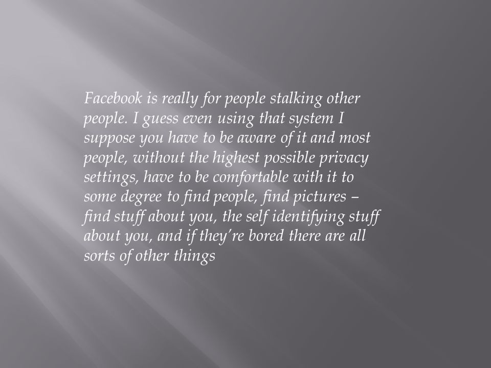 Facebook is really for people stalking other people.