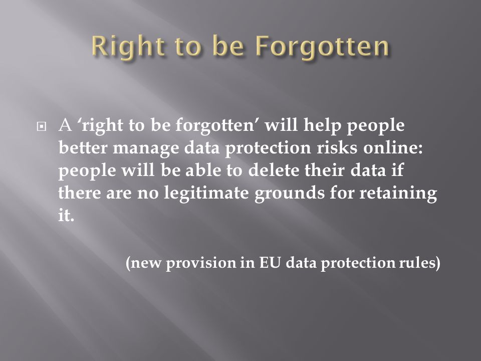 A right to be forgotten will help people better manage data protection risks online: people will be able to delete their data if there are no legitimate grounds for retaining it.