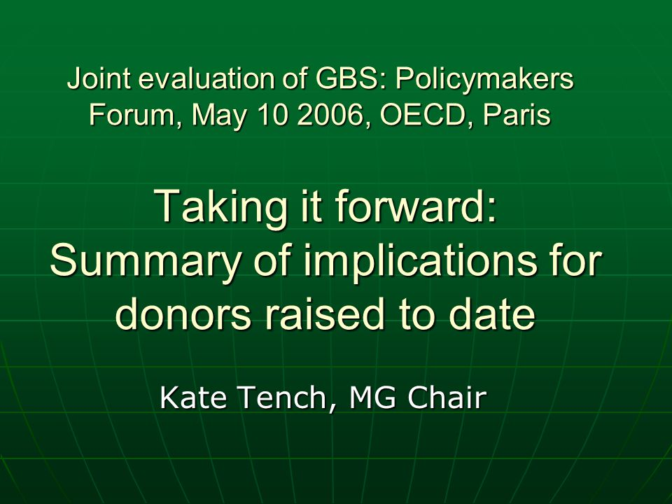 Taking it forward: Summary of implications for donors raised to date Kate Tench, MG Chair Joint evaluation of GBS: Policymakers Forum, May 10 2006, OECD, Paris