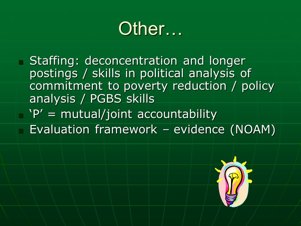 Other… Staffing: deconcentration and longer postings / skills in political analysis of commitment to poverty reduction / policy analysis / PGBS skills Staffing: deconcentration and longer postings / skills in political analysis of commitment to poverty reduction / policy analysis / PGBS skills P = mutual/joint accountability P = mutual/joint accountability Evaluation framework – evidence (NOAM) Evaluation framework – evidence (NOAM)