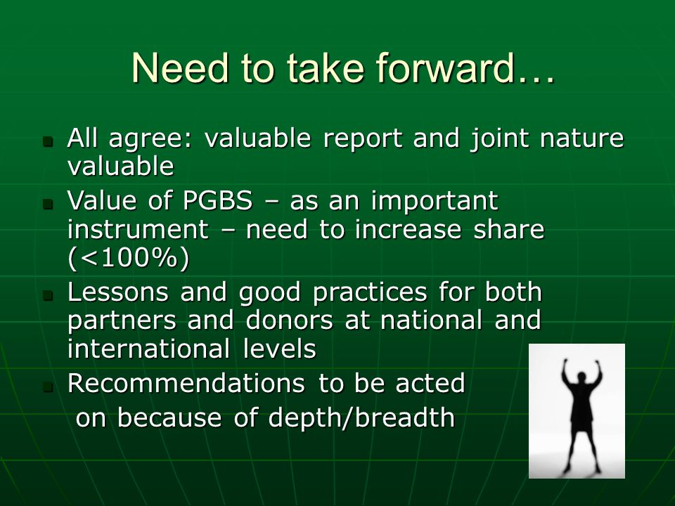 Need to take forward… All agree: valuable report and joint nature valuable All agree: valuable report and joint nature valuable Value of PGBS – as an important instrument – need to increase share (<100%) Value of PGBS – as an important instrument – need to increase share (<100%) Lessons and good practices for both partners and donors at national and international levels Lessons and good practices for both partners and donors at national and international levels Recommendations to be acted Recommendations to be acted on because of depth/breadth