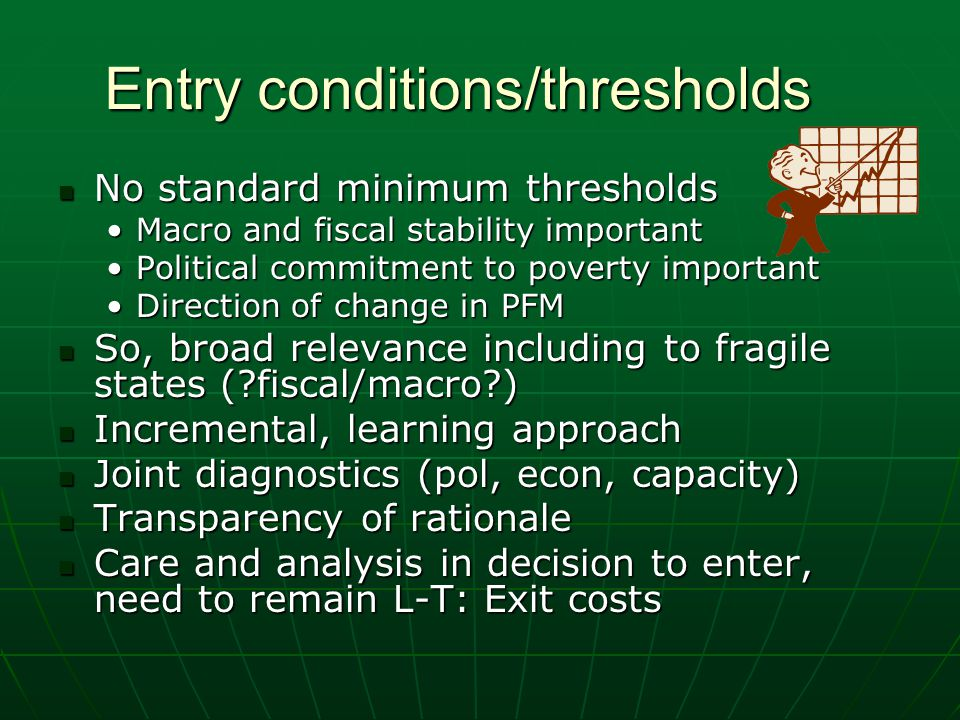 Entry conditions/thresholds No standard minimum thresholds No standard minimum thresholds Macro and fiscal stability importantMacro and fiscal stabili