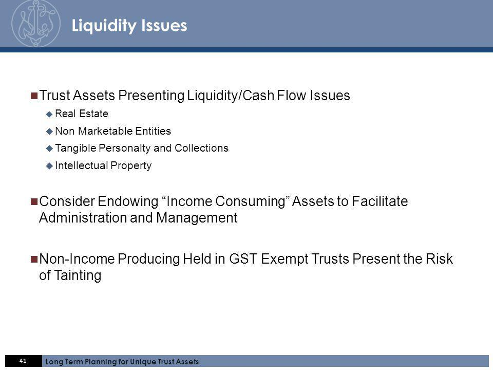 Click here 41 Long Term Planning for Unique Trust Assets A C C E S S. E X P E R T I S E. S E R V I C E. Liquidity Issues Trust Assets Presenting Liqui