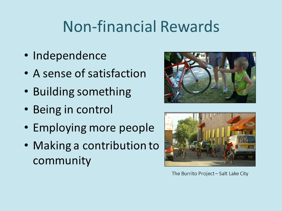 Non-financial Rewards Independence A sense of satisfaction Building something Being in control Employing more people Making a contribution to community The Burrito Project – Salt Lake City