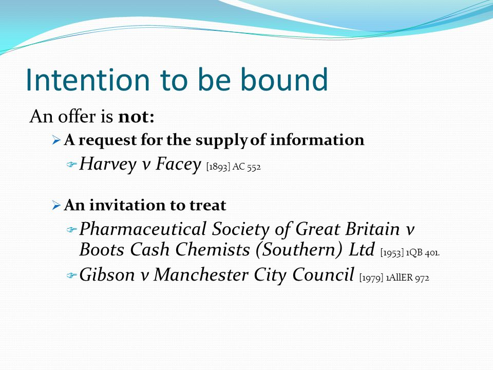 Intention to be bound An offer is not: A request for the supply of information Harvey v Facey [1893] AC 552 An invitation to treat Pharmaceutical Soci