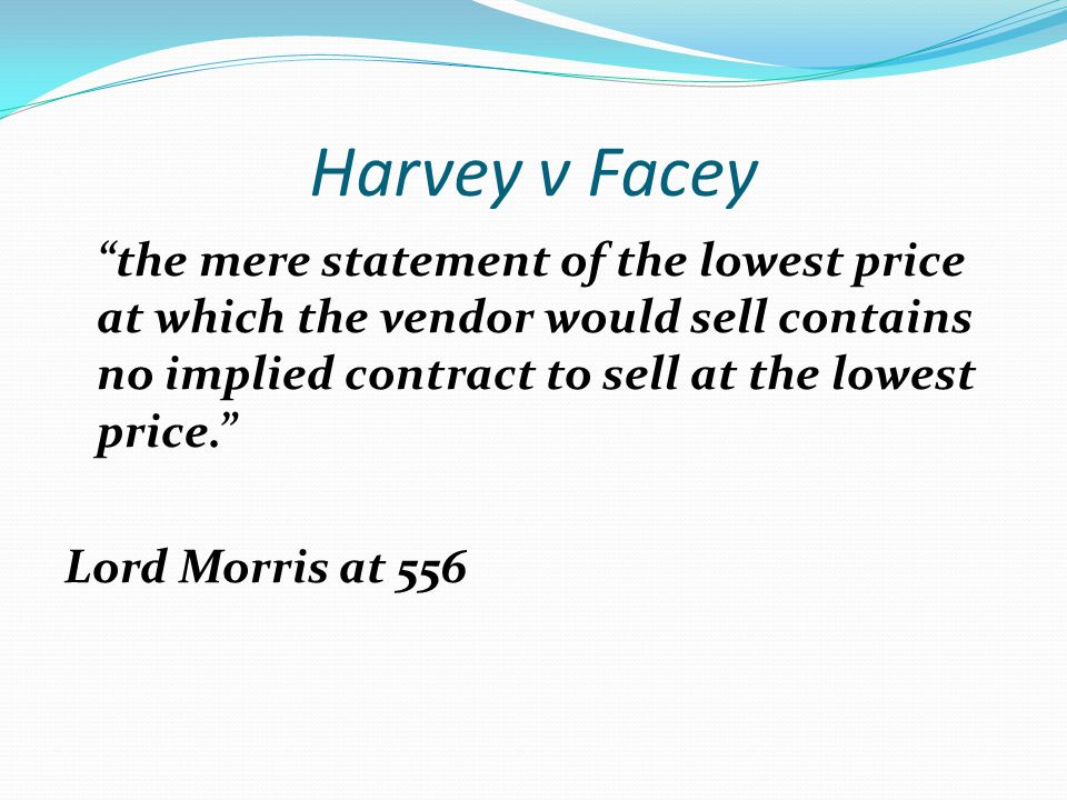 Harvey v Facey the mere statement of the lowest price at which the vendor would sell contains no implied contract to sell at the lowest price.
