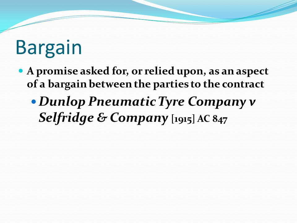 Bargain A promise asked for, or relied upon, as an aspect of a bargain between the parties to the contract Dunlop Pneumatic Tyre Company v Selfridge & Company [1915] AC 847