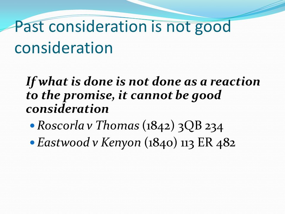 Past consideration is not good consideration If what is done is not done as a reaction to the promise, it cannot be good consideration Roscorla v Thomas (1842) 3QB 234 Eastwood v Kenyon (1840) 113 ER 482