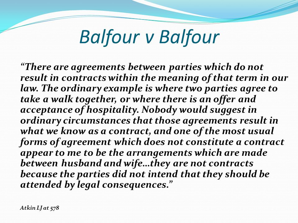 Balfour v Balfour There are agreements between parties which do not result in contracts within the meaning of that term in our law. The ordinary examp