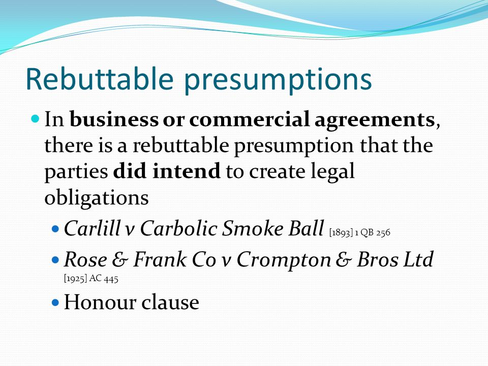 Rebuttable presumptions In business or commercial agreements, there is a rebuttable presumption that the parties did intend to create legal obligation