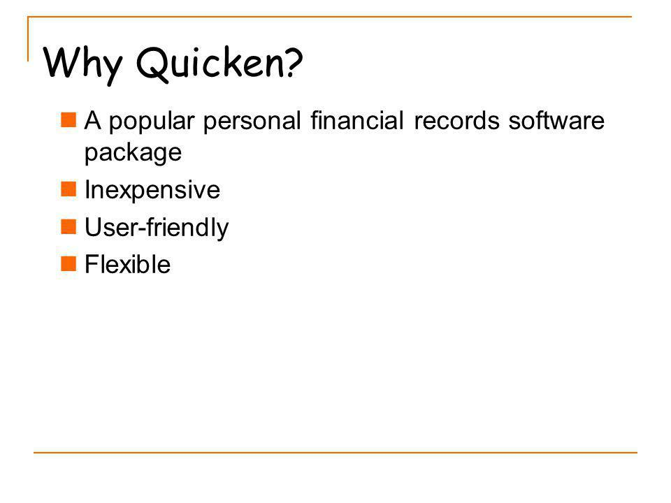 Why Quicken? A popular personal financial records software package Inexpensive User-friendly Flexible