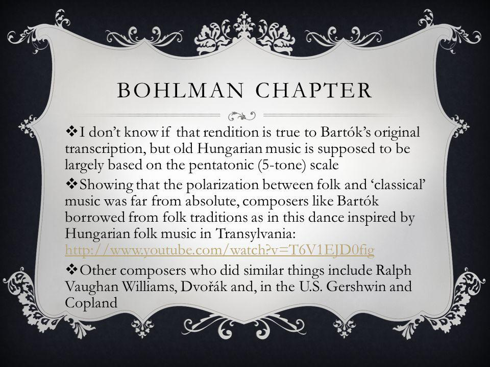 BOHLMAN CHAPTER I dont know if that rendition is true to Bartóks original transcription, but old Hungarian music is supposed to be largely based on the pentatonic (5-tone) scale Showing that the polarization between folk and classical music was far from absolute, composers like Bartók borrowed from folk traditions as in this dance inspired by Hungarian folk music in Transylvania: http://www.youtube.com/watch v=T6V1EJD0fig http://www.youtube.com/watch v=T6V1EJD0fig Other composers who did similar things include Ralph Vaughan Williams, Dvořák and, in the U.S.