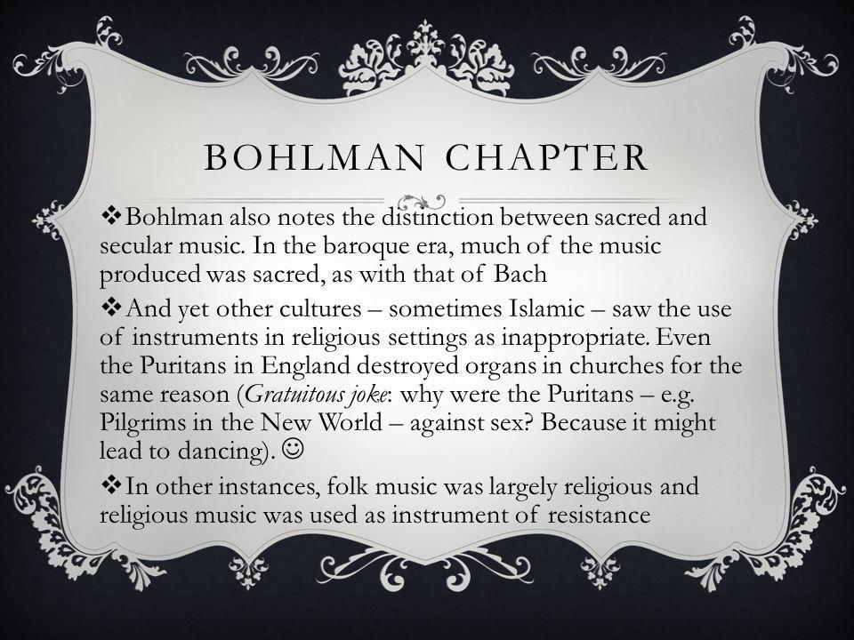 BOHLMAN CHAPTER Bohlman also notes the distinction between sacred and secular music. In the baroque era, much of the music produced was sacred, as wit