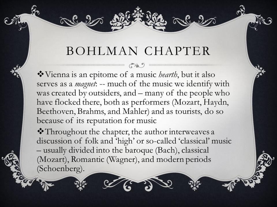 BOHLMAN CHAPTER Vienna is an epitome of a music hearth, but it also serves as a magnet: -- much of the music we identify with was created by outsiders, and – many of the people who have flocked there, both as performers (Mozart, Haydn, Beethoven, Brahms, and Mahler) and as tourists, do so because of its reputation for music Throughout the chapter, the author interweaves a discussion of folk and high or so-called classical music – usually divided into the baroque (Bach), classical (Mozart), Romantic (Wagner), and modern periods (Schoenberg).