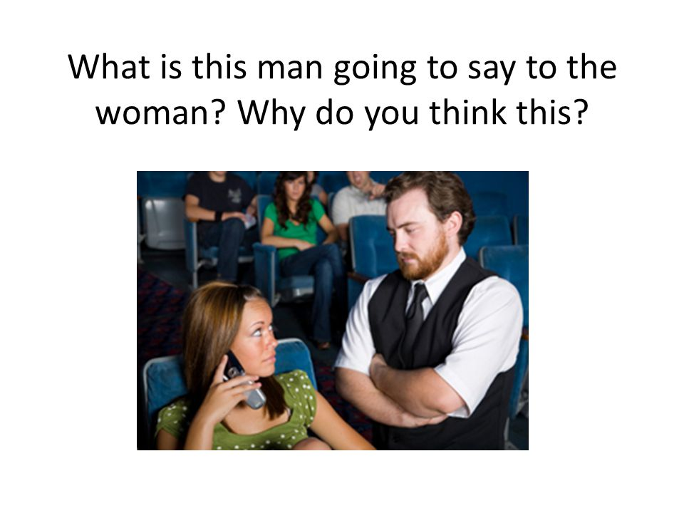 What is this man going to say to the woman? Why do you think this?