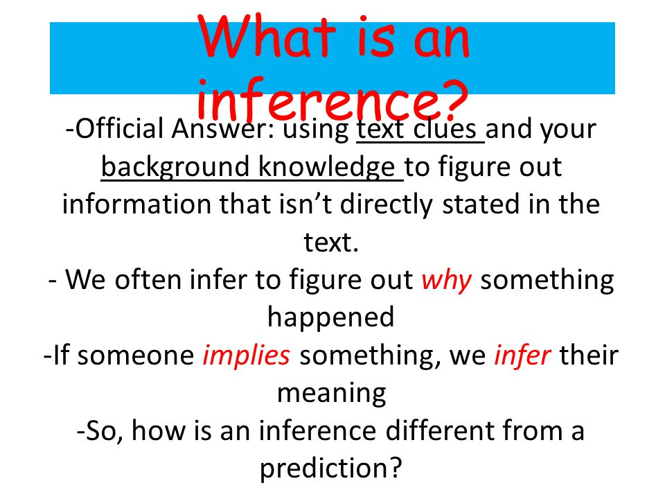 What is an inference? -Official Answer: using text clues and your background knowledge to figure out information that isnt directly stated in the text