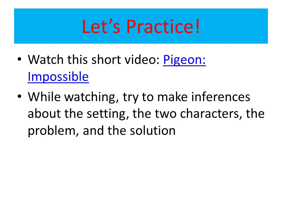 Lets Practice! Watch this short video: Pigeon: ImpossiblePigeon: Impossible While watching, try to make inferences about the setting, the two characte