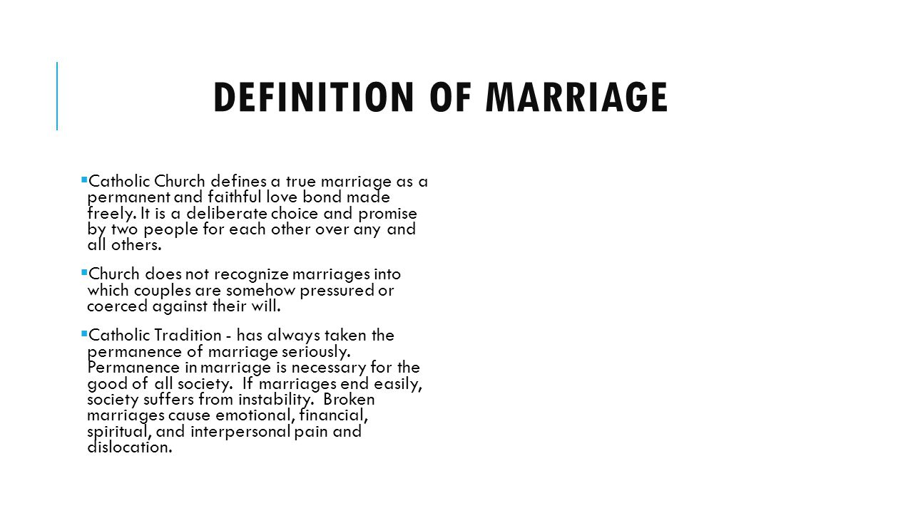 DEFINITION OF MARRIAGE Catholic Church defines a true marriage as a permanent and faithful love bond made freely.