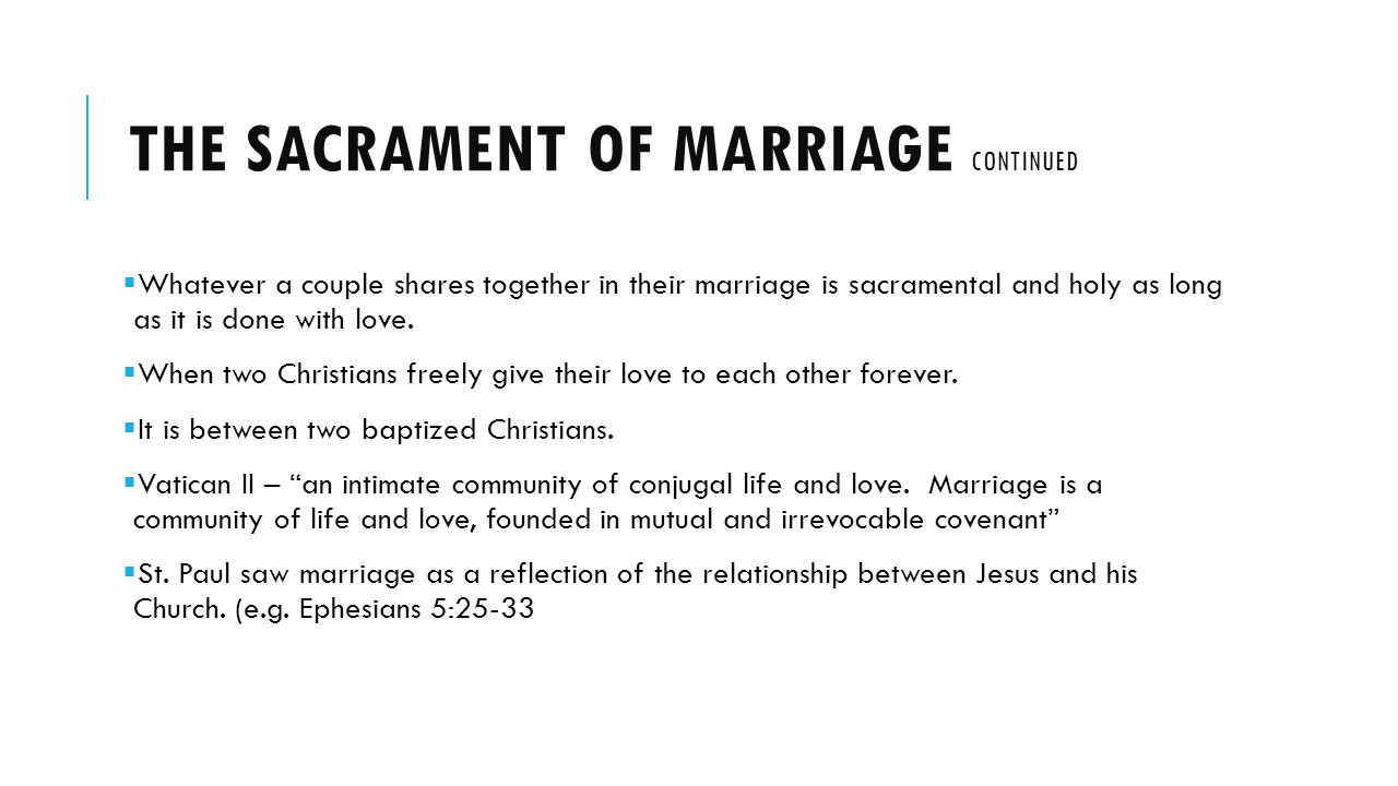 THE SACRAMENT OF MARRIAGE CONTINUED Whatever a couple shares together in their marriage is sacramental and holy as long as it is done with love.