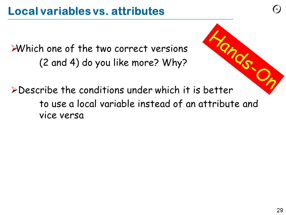 29 Local variables vs. attributes Which one of the two correct versions (2 and 4) do you like more.