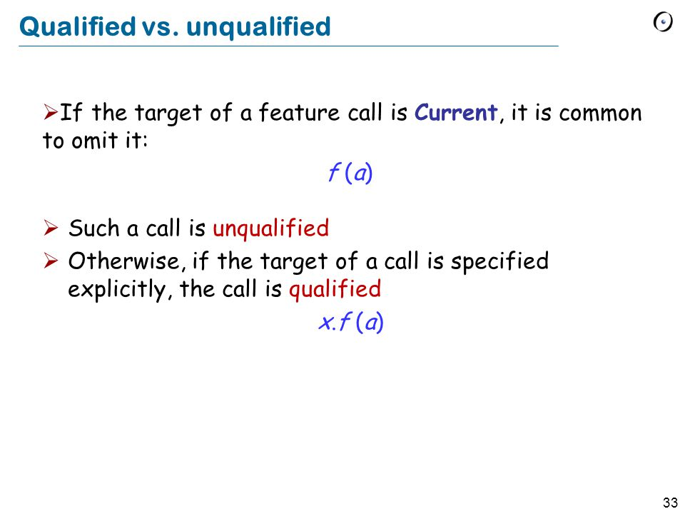 33 If the target of a feature call is Current, it is common to omit it: Current.f (a) f (a) Qualified vs.