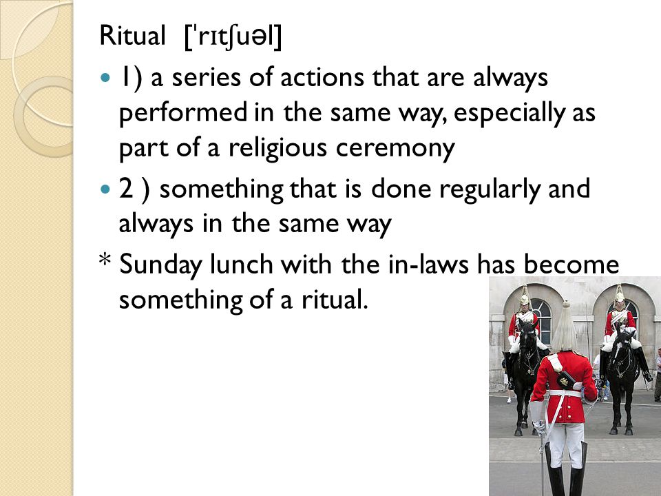 Ritual [ ˈ r ɪ t ʃ u ə l] 1) a series of actions that are always performed in the same way, especially as part of a religious ceremony 2 ) something that is done regularly and always in the same way * Sunday lunch with the in-laws has become something of a ritual.