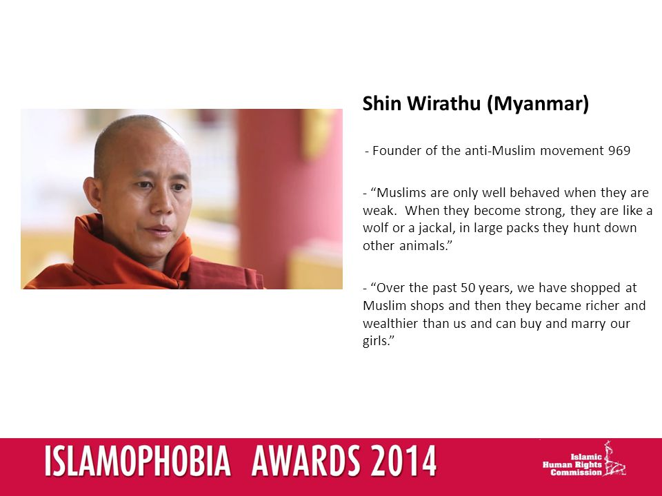 Shin Wirathu (Myanmar) - Founder of the anti-Muslim movement Muslims are only well behaved when they are weak.