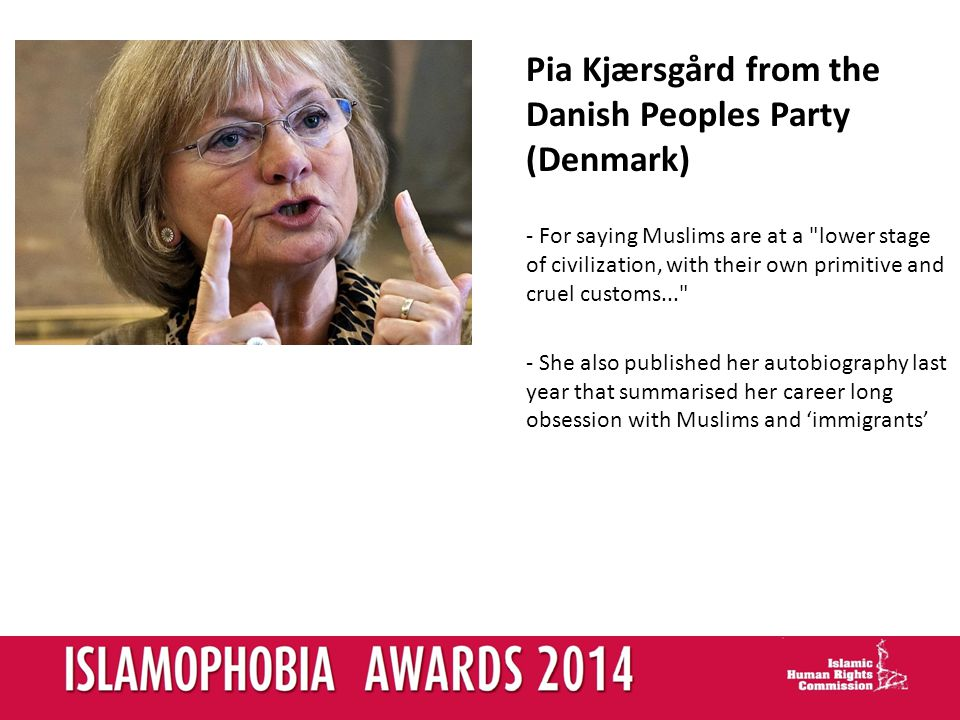 Pia Kjærsgård from the Danish Peoples Party (Denmark) - For saying Muslims are at a lower stage of civilization, with their own primitive and cruel customs... - She also published her autobiography last year that summarised her career long obsession with Muslims and immigrants