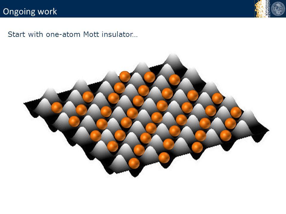 Ongoing work Start with one-atom Mott insulator…
