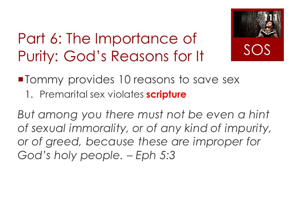 Part 6: The Importance of Purity: Gods Reasons for It Tommy provides 10 reasons to save sex 1.Premarital sex violates scripture But among you there mu