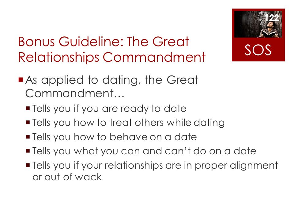 Bonus Guideline: The Great Relationships Commandment As applied to dating, the Great Commandment… Tells you if you are ready to date Tells you how to