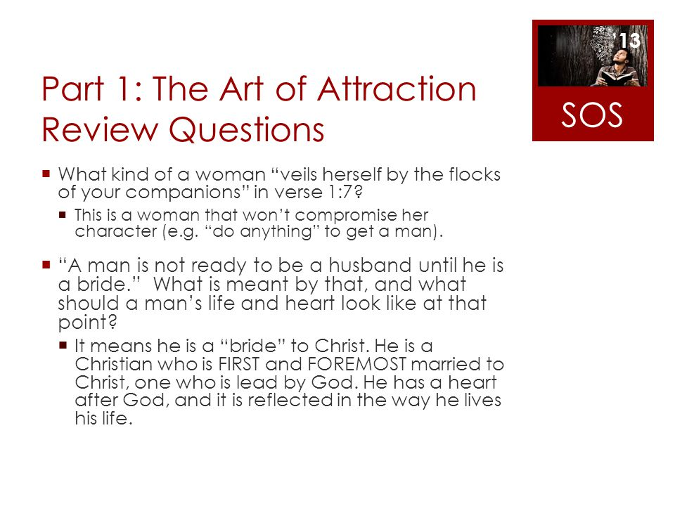 Part 1: The Art of Attraction Review Questions What kind of a woman veils herself by the flocks of your companions in verse 1:7? This is a woman that