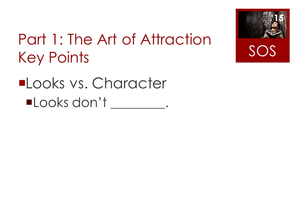 Part 1: The Art of Attraction Key Points Looks vs. Character Looks dont ________. SOS 15