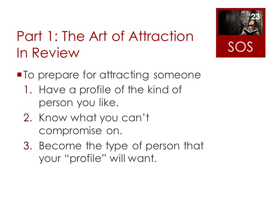 Part 1: The Art of Attraction In Review To prepare for attracting someone 1.Have a profile of the kind of person you like. 2.Know what you cant compro