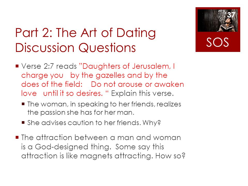 Part 2: The Art of Dating Discussion Questions Verse 2:7 reads Daughters of Jerusalem, I charge you by the gazelles and by the does of the field: Do n