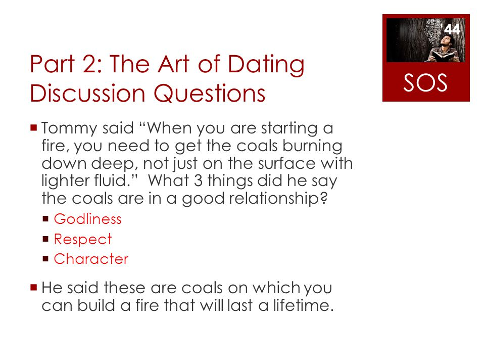 Part 2: The Art of Dating Discussion Questions Tommy said When you are starting a fire, you need to get the coals burning down deep, not just on the s