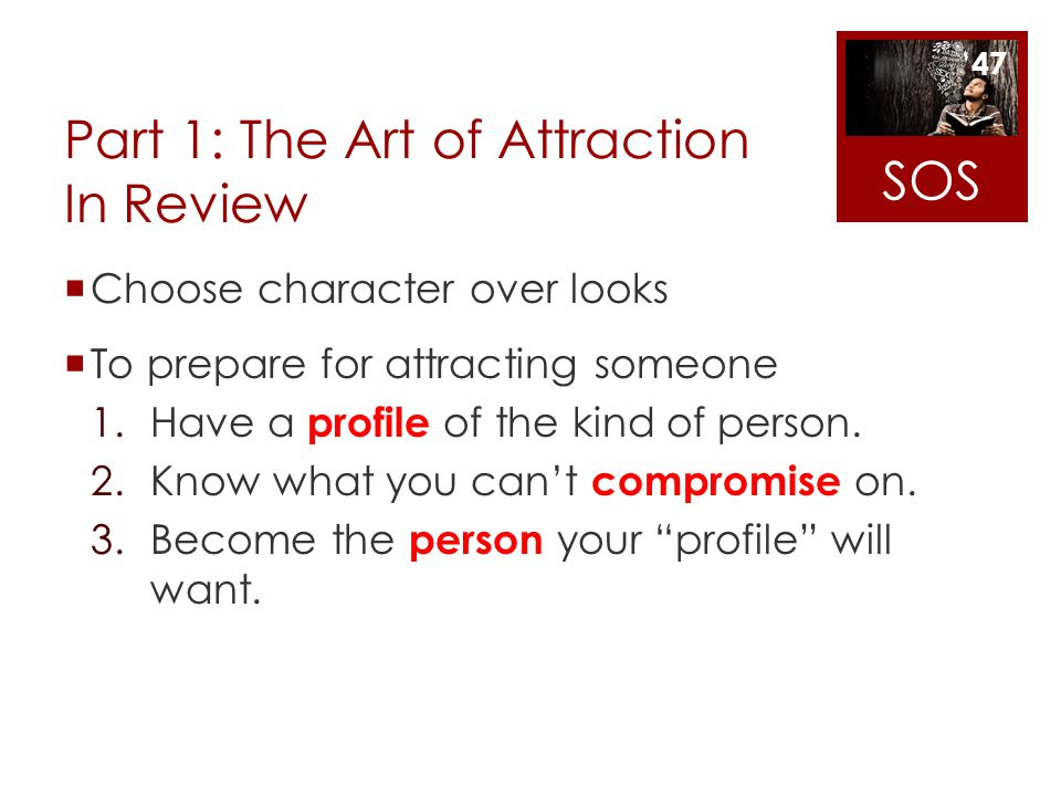 Part 1: The Art of Attraction In Review Choose character over looks To prepare for attracting someone 1.Have a profile of the kind of person. 2.Know w