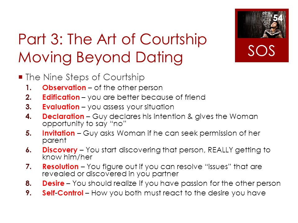 Part 3: The Art of Courtship Moving Beyond Dating The Nine Steps of Courtship 1. Observation – of the other person 2. Edification – you are better bec