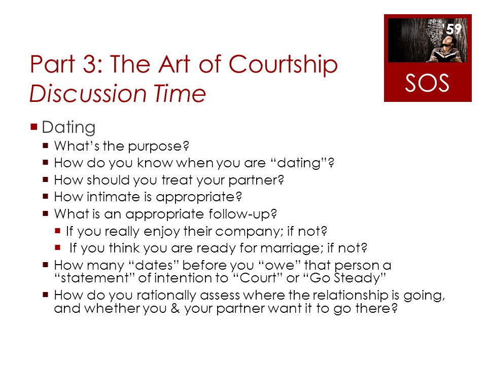 Part 3: The Art of Courtship Discussion Time Dating Whats the purpose? How do you know when you are dating? How should you treat your partner? How int
