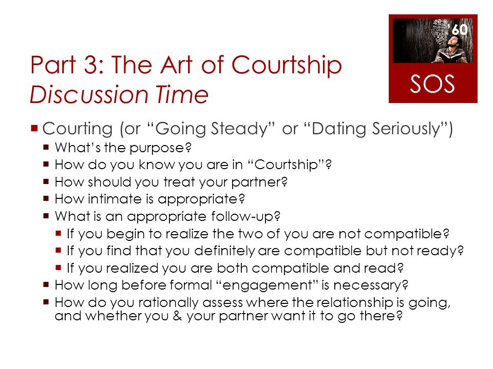 Part 3: The Art of Courtship Discussion Time Courting (or Going Steady or Dating Seriously) Whats the purpose? How do you know you are in Courtship? H