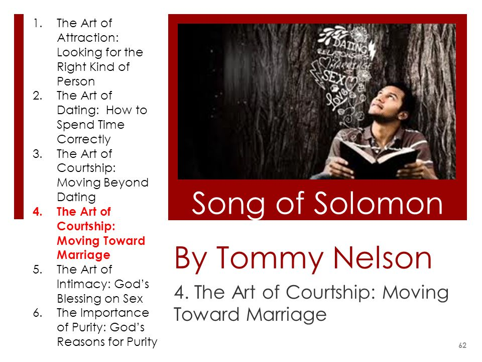 By Tommy Nelson 4. The Art of Courtship: Moving Toward Marriage Song of Solomon 62 1.The Art of Attraction: Looking for the Right Kind of Person 2.The