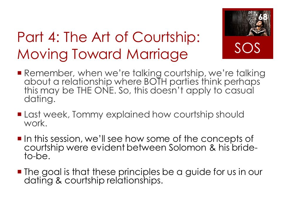 Part 4: The Art of Courtship: Moving Toward Marriage Remember, when were talking courtship, were talking about a relationship where BOTH parties think
