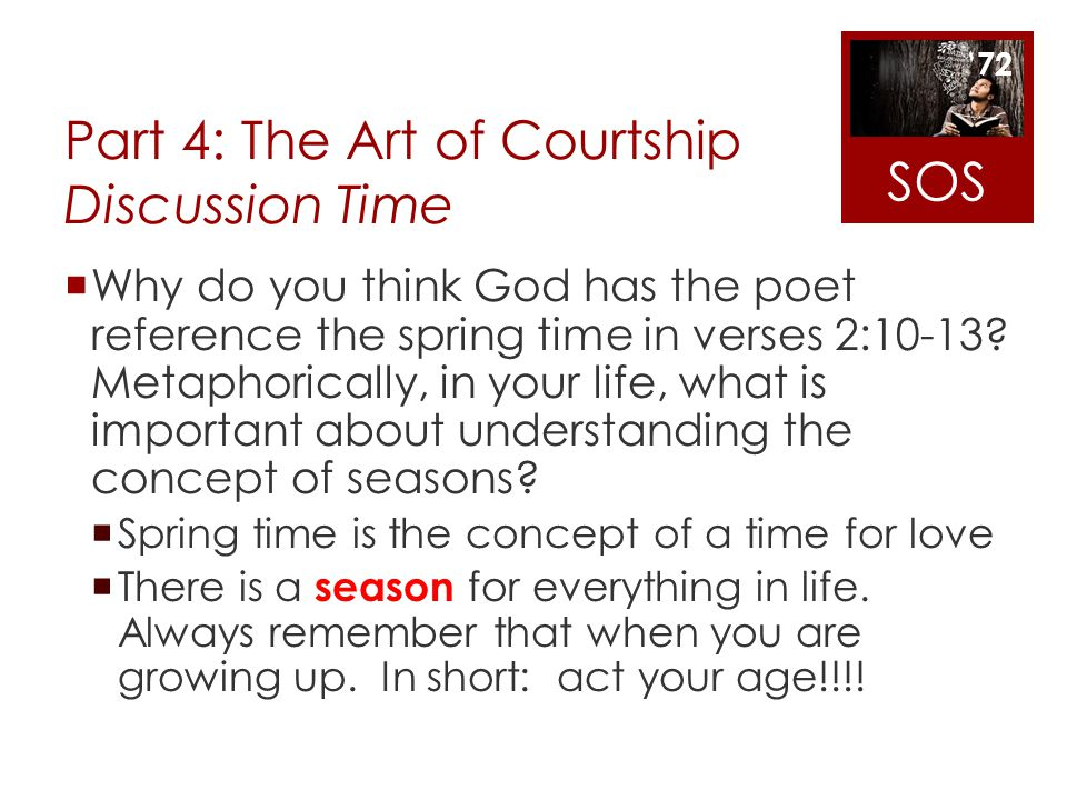 Part 4: The Art of Courtship Discussion Time Why do you think God has the poet reference the spring time in verses 2:10-13? Metaphorically, in your li