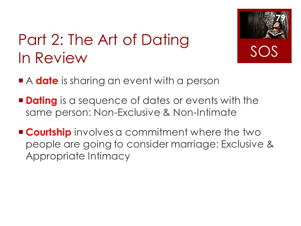 Part 2: The Art of Dating In Review A date is sharing an event with a person Dating is a sequence of dates or events with the same person: Non-Exclusi