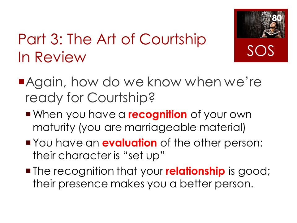 Part 3: The Art of Courtship In Review Again, how do we know when were ready for Courtship? When you have a recognition of your own maturity (you are