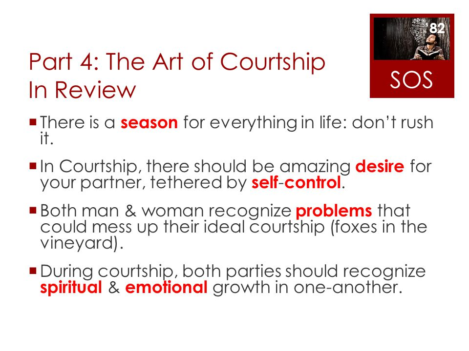 Part 4: The Art of Courtship In Review There is a season for everything in life: dont rush it. In Courtship, there should be amazing desire for your p