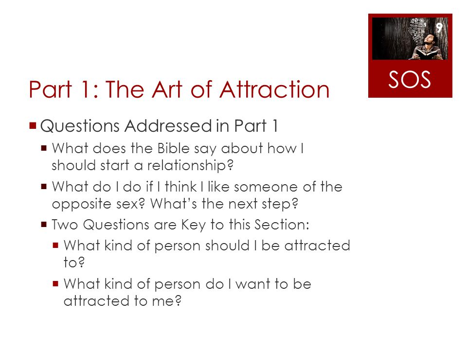 Part 1: The Art of Attraction Questions Addressed in Part 1 What does the Bible say about how I should start a relationship? What do I do if I think I