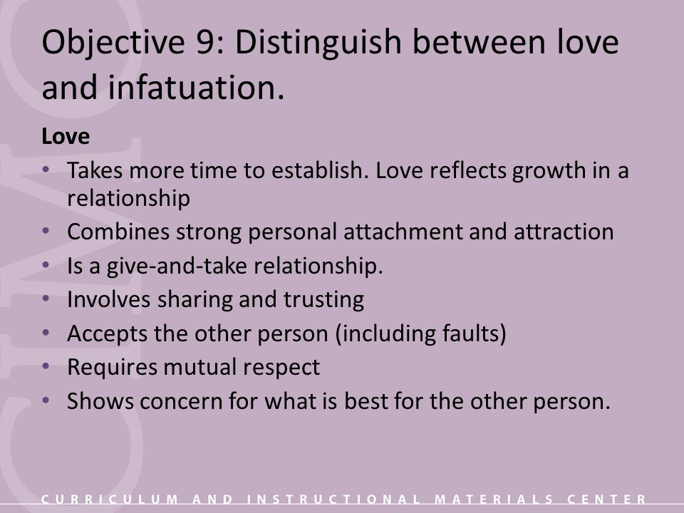 Objective 9: Distinguish between love and infatuation. Love Takes more time to establish. Love reflects growth in a relationship Combines strong perso